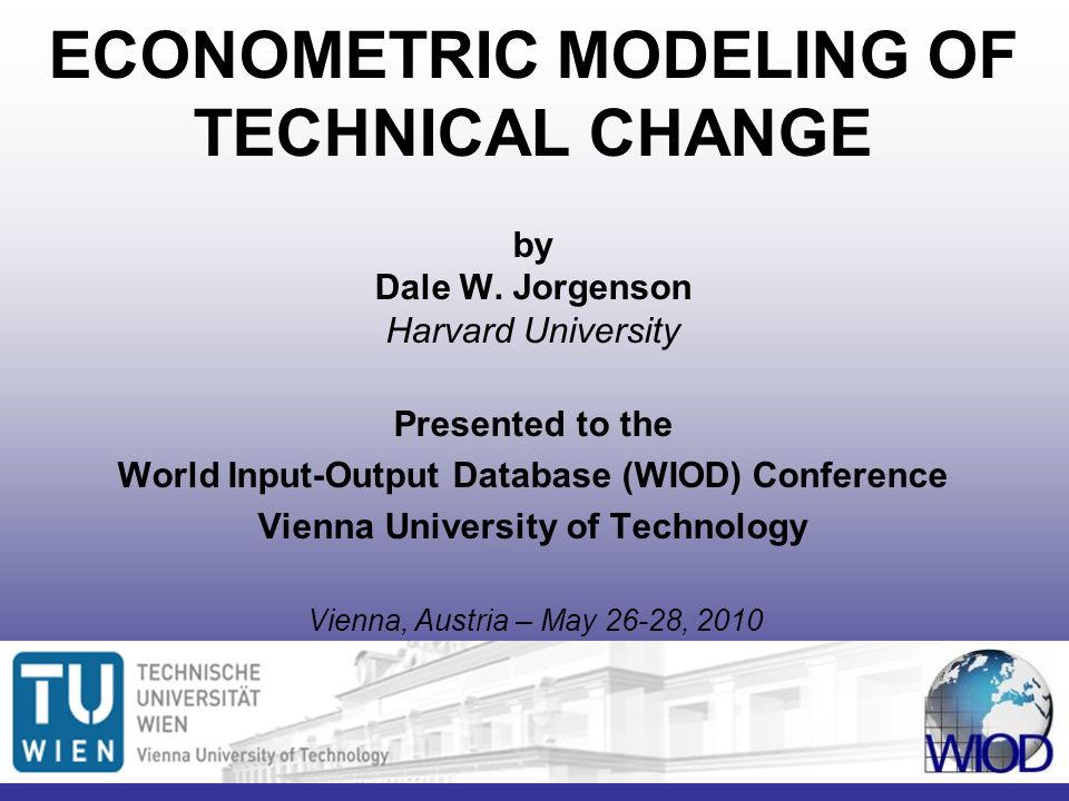 ECONOMETRIC MODELING OF TECHNICAL CHANGE by Dale W. Jorgenson Harvard University Presented to the World Input-Output Database (WIOD) Conference Vienna