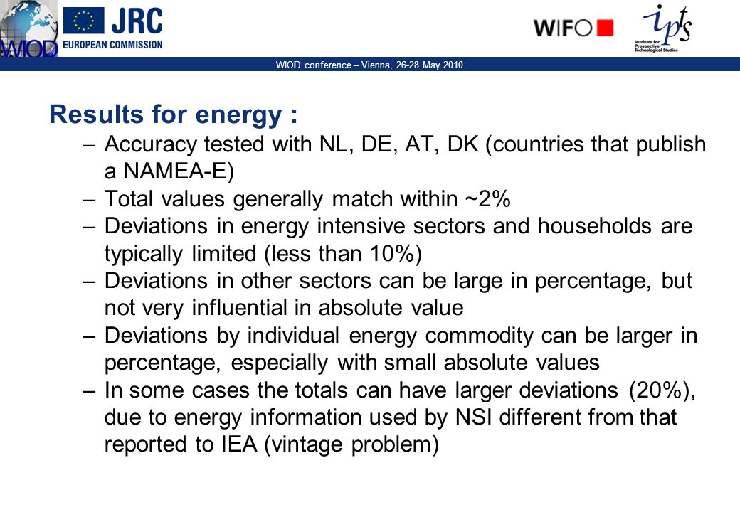 11 WIOD conference – Vienna, 26-28 May 2010 Results for energy : –Accuracy tested with NL, DE, AT, DK (countries that publish a NAMEA-E) –Total values generally match within ~2% –Deviations in energy intensive sectors and households are typically limited (less than 10%) –Deviations in other sectors can be large in percentage, but not very influential in absolute value –Deviations by individual energy commodity can be larger in percentage, especially with small absolute values –In some cases the totals can have larger deviations (20%), due to energy information used by NSI different from that reported to IEA (vintage problem)
