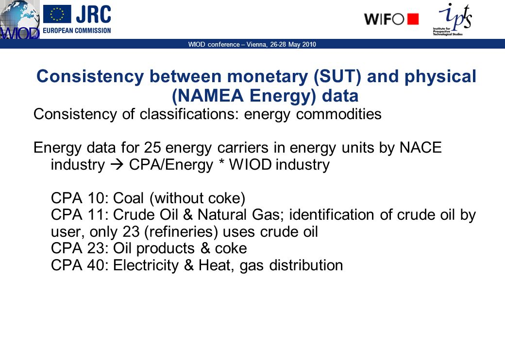 21 WIOD conference – Vienna, 26-28 May 2010 Consistency between monetary (SUT) and physical (NAMEA Energy) data Consistency of classifications: energy commodities Energy data for 25 energy carriers in energy units by NACE industry CPA/Energy * WIOD industry CPA 10: Coal (without coke) CPA 11: Crude Oil & Natural Gas; identification of crude oil by user, only 23 (refineries) uses crude oil CPA 23: Oil products & coke CPA 40: Electricity & Heat, gas distribution
