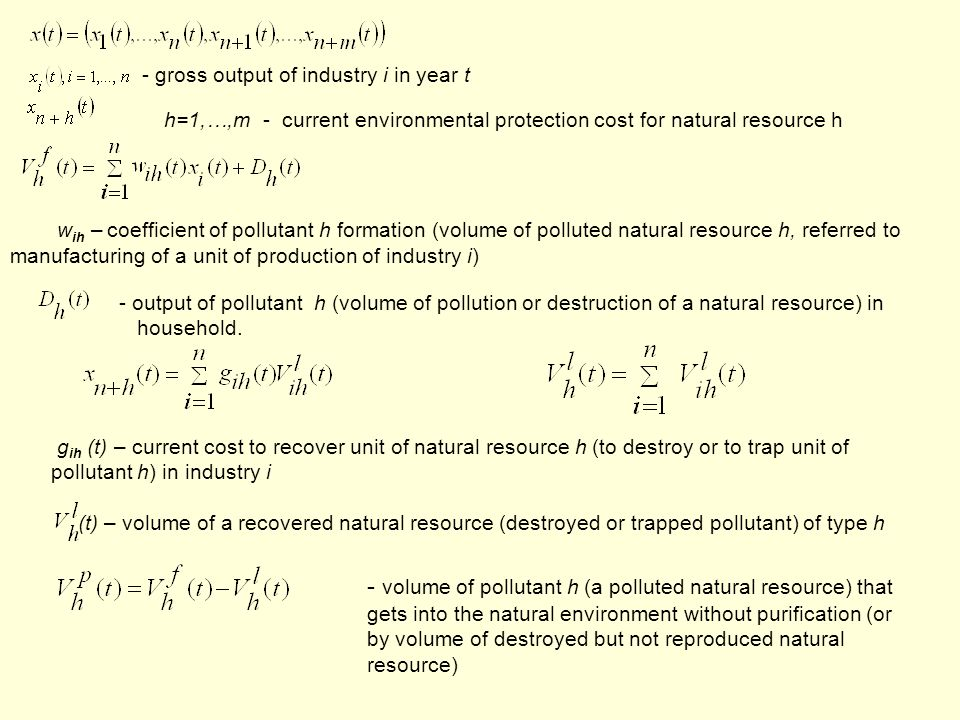 - gross output of industry i in year t h=1,…,m - current environmental protection cost for natural resource h w ih – coefficient of pollutant h formation (volume of polluted natural resource h, referred to manufacturing of a unit of production of industry i) - output of pollutant h (volume of pollution or destruction of a natural resource) in household.