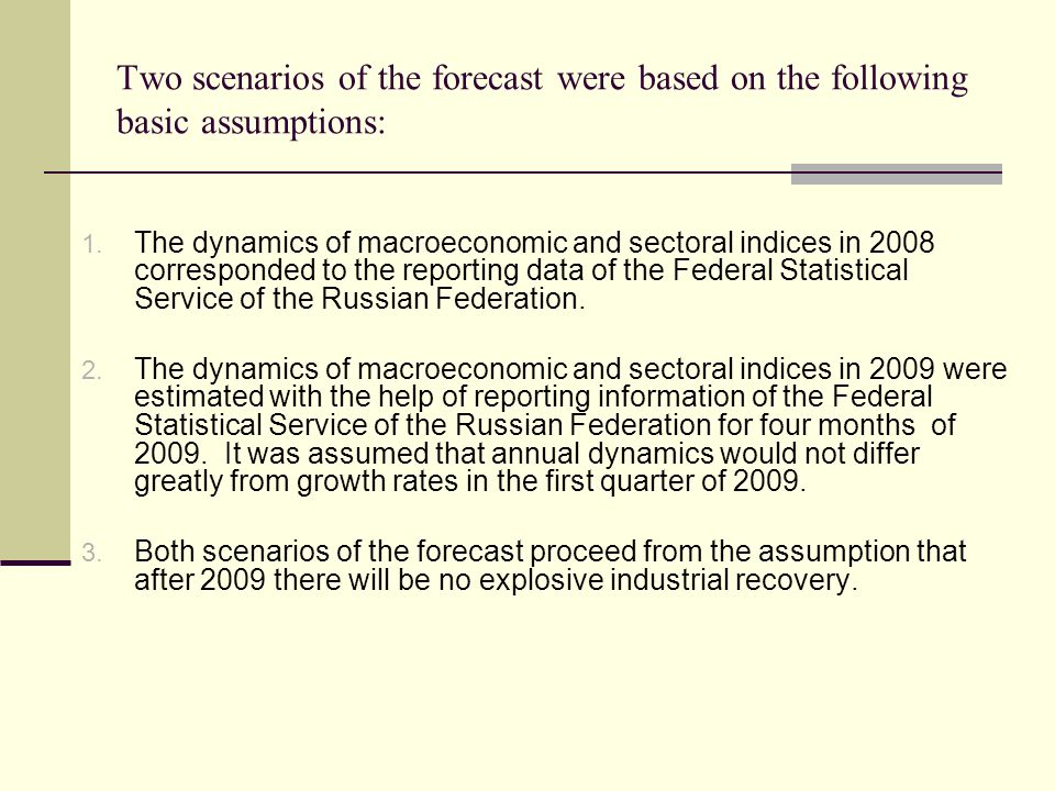 Two scenarios of the forecast were based on the following basic assumptions: 1. The dynamics of macroeconomic and sectoral indices in 2008 corresponde
