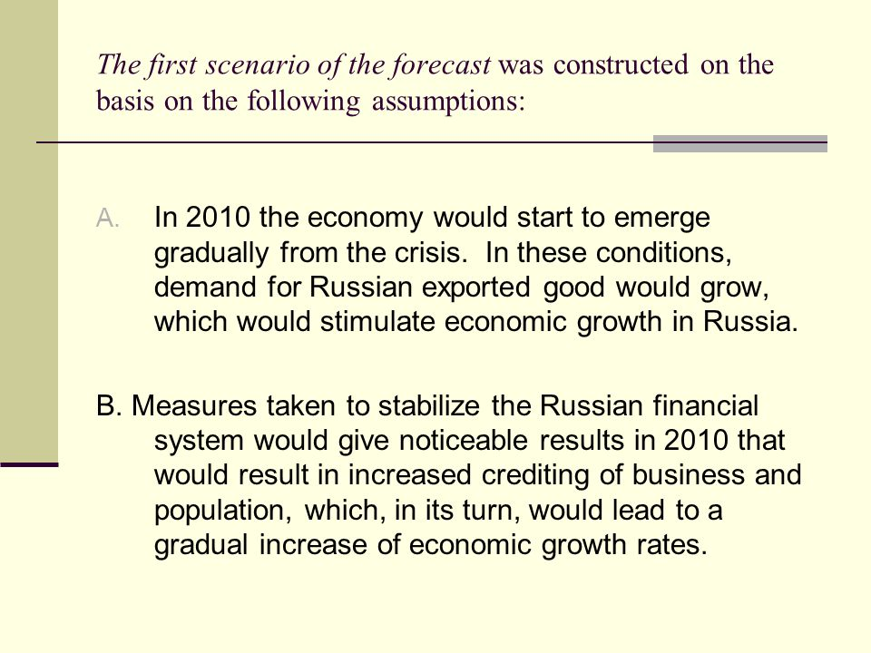 The first scenario of the forecast was constructed on the basis on the following assumptions: A. In 2010 the economy would start to emerge gradually f