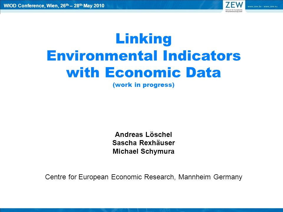 Linking Environmental Indicators with Economic Data (work in progress) Andreas Löschel Sascha Rexhäuser Michael Schymura Centre for European Economic Research, Mannheim Germany WIOD Conference, Wien, 26 th – 28 th May 2010