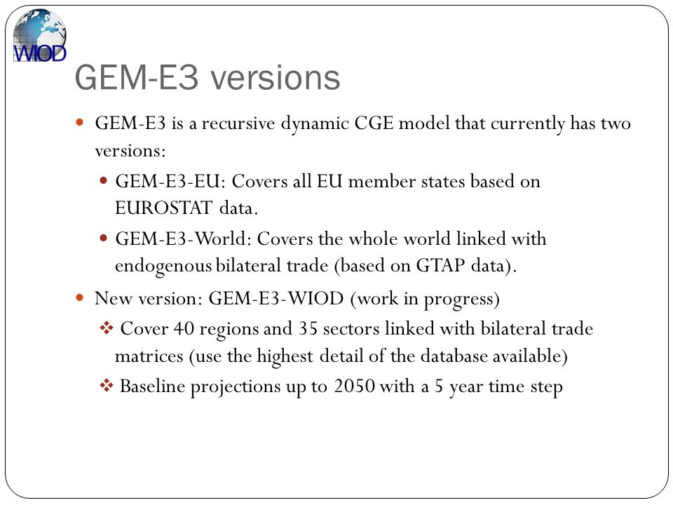 GEM-E3 versions GEM-E3 is a recursive dynamic CGE model that currently has two versions: GEM-E3-EU: Covers all EU member states based on EUROSTAT data
