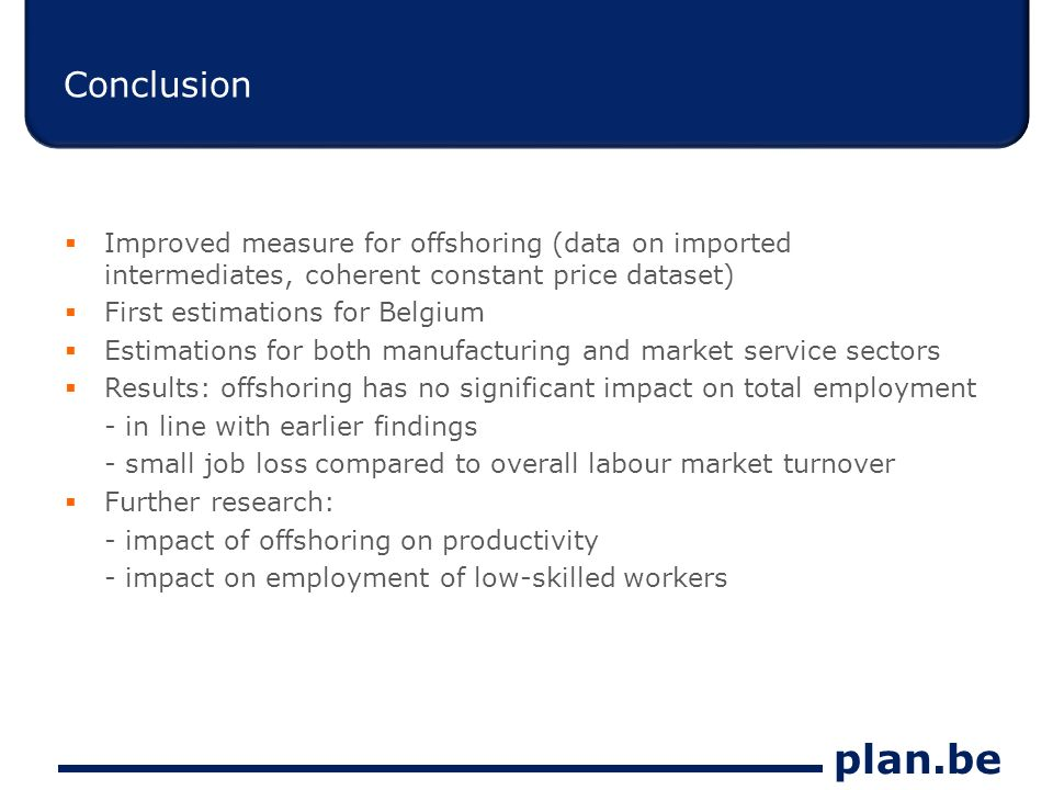 plan.be Conclusion Improved measure for offshoring (data on imported intermediates, coherent constant price dataset) First estimations for Belgium Estimations for both manufacturing and market service sectors Results: offshoring has no significant impact on total employment - in line with earlier findings - small job loss compared to overall labour market turnover Further research: - impact of offshoring on productivity - impact on employment of low-skilled workers