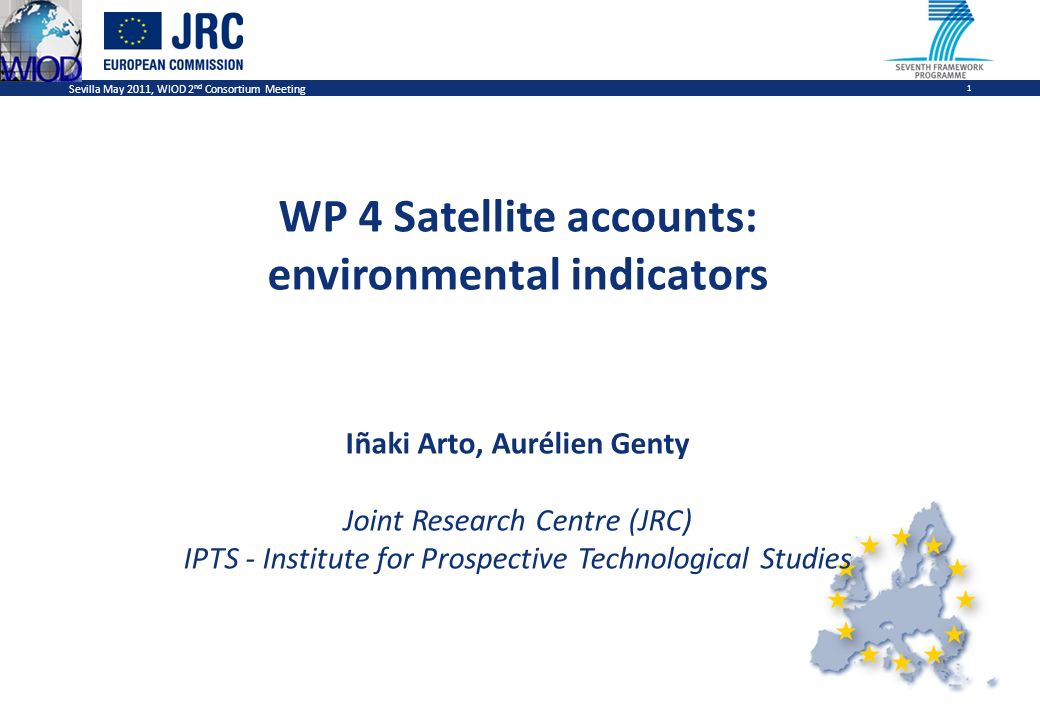 Sevilla May 2011, WIOD 2 nd Consortium Meeting 1 WP 4 Satellite accounts: environmental indicators Iñaki Arto, Aurélien Genty Joint Research Centre (JRC) IPTS - Institute for Prospective Technological Studies