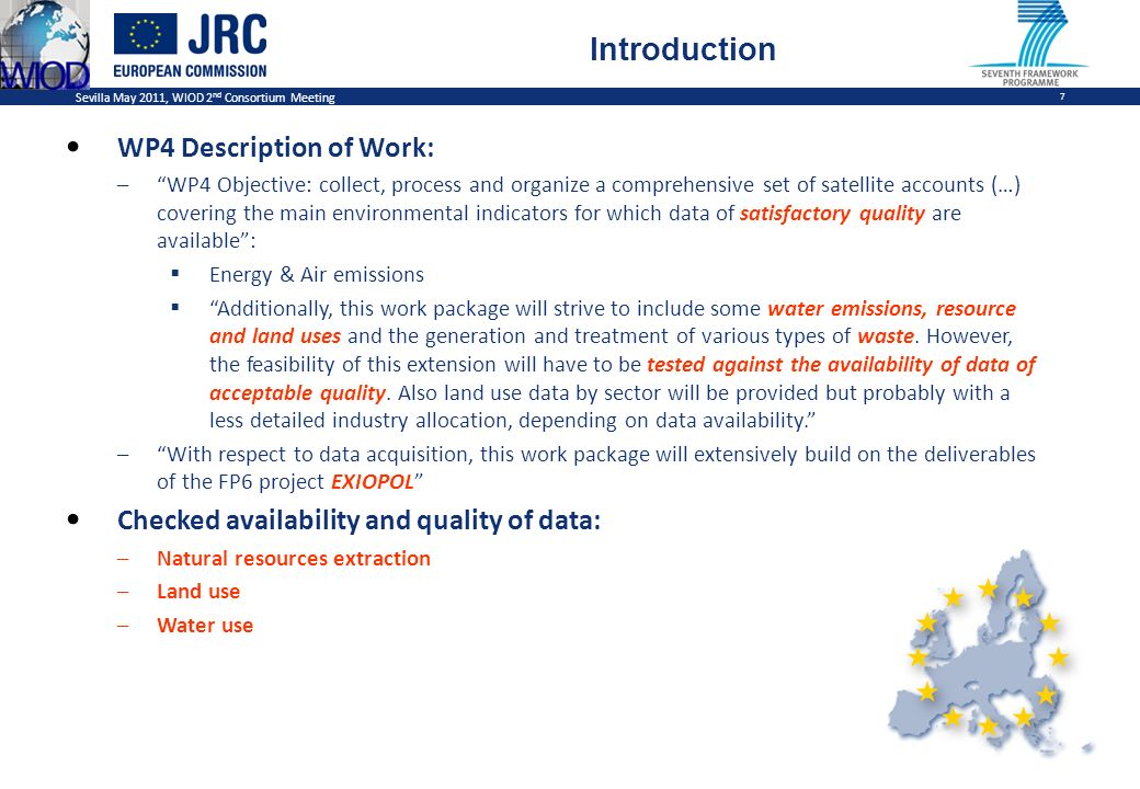 Sevilla May 2011, WIOD 2 nd Consortium Meeting 7 Introduction WP4 Description of Work: –WP4 Objective: collect, process and organize a comprehensive set of satellite accounts (…) covering the main environmental indicators for which data of satisfactory quality are available: Energy & Air emissions Additionally, this work package will strive to include some water emissions, resource and land uses and the generation and treatment of various types of waste.