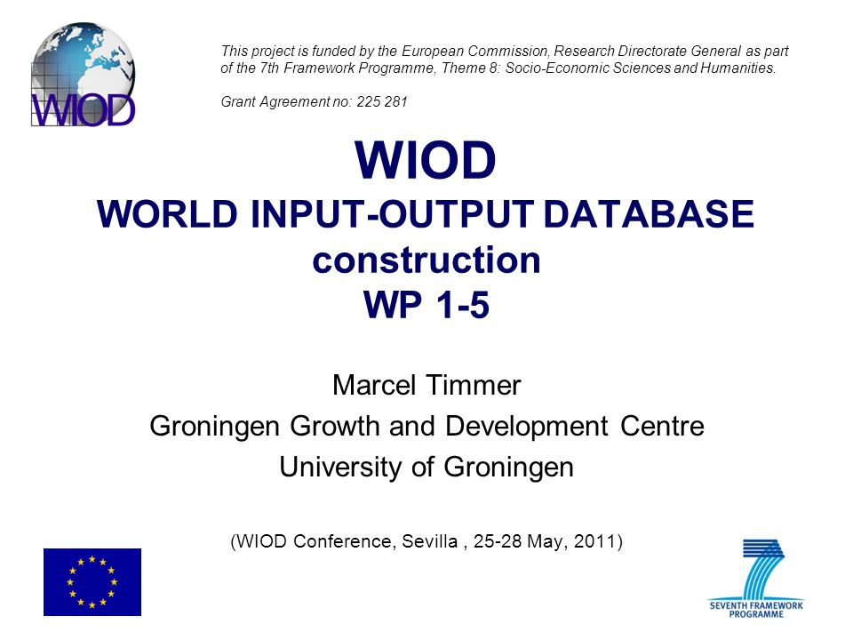 WIOD WORLD INPUT-OUTPUT DATABASE construction WP 1-5 Marcel Timmer Groningen Growth and Development Centre University of Groningen (WIOD Conference, Sevilla, 25-28 May, 2011) This project is funded by the European Commission, Research Directorate General as part of the 7th Framework Programme, Theme 8: Socio-Economic Sciences and Humanities.