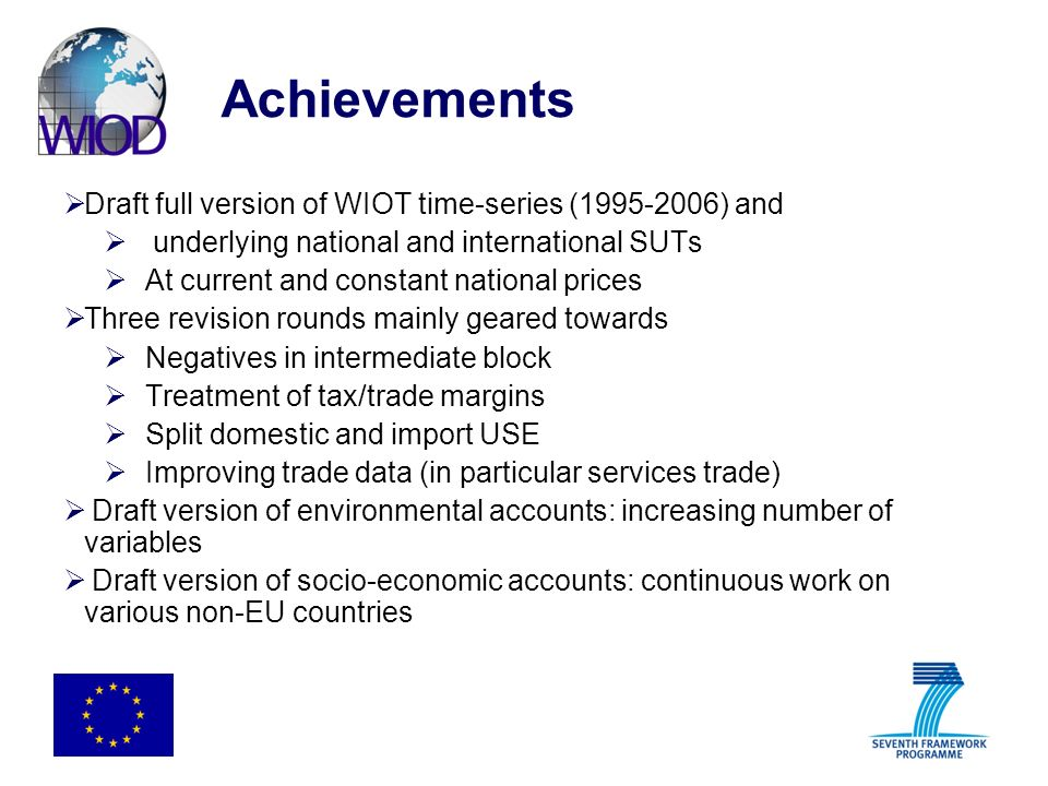 Achievements Draft full version of WIOT time-series (1995-2006) and underlying national and international SUTs At current and constant national prices Three revision rounds mainly geared towards Negatives in intermediate block Treatment of tax/trade margins Split domestic and import USE Improving trade data (in particular services trade) Draft version of environmental accounts: increasing number of variables Draft version of socio-economic accounts: continuous work on various non-EU countries