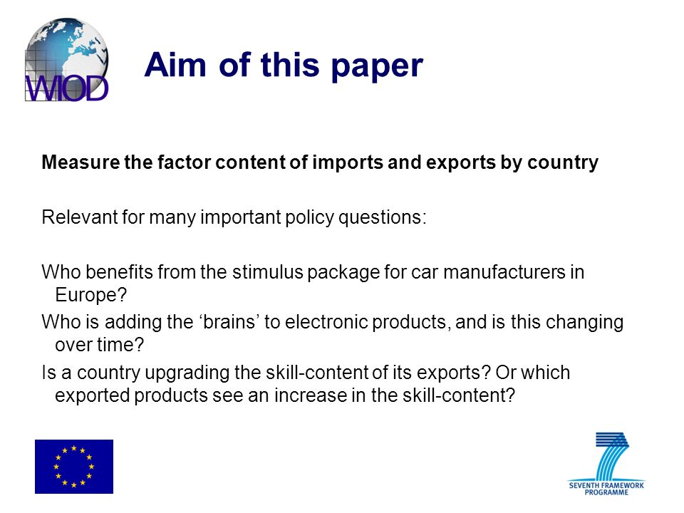 Aim of this paper Measure the factor content of trade for The 40 countries in WIOD The period 1995-2006 Distinguish production factors: ICT and non-ICT capital, low-, medium-, and high-skilled employment Allow for trade in intermediate inputs Allow for differences in technology across countries (e.g.