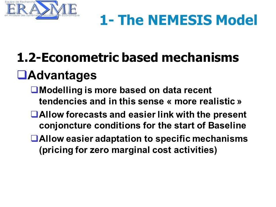 10 1- The NEMESIS Model 1.2-Econometric based mechanisms Advantages Modelling is more based on data recent tendencies and in this sense « more realist