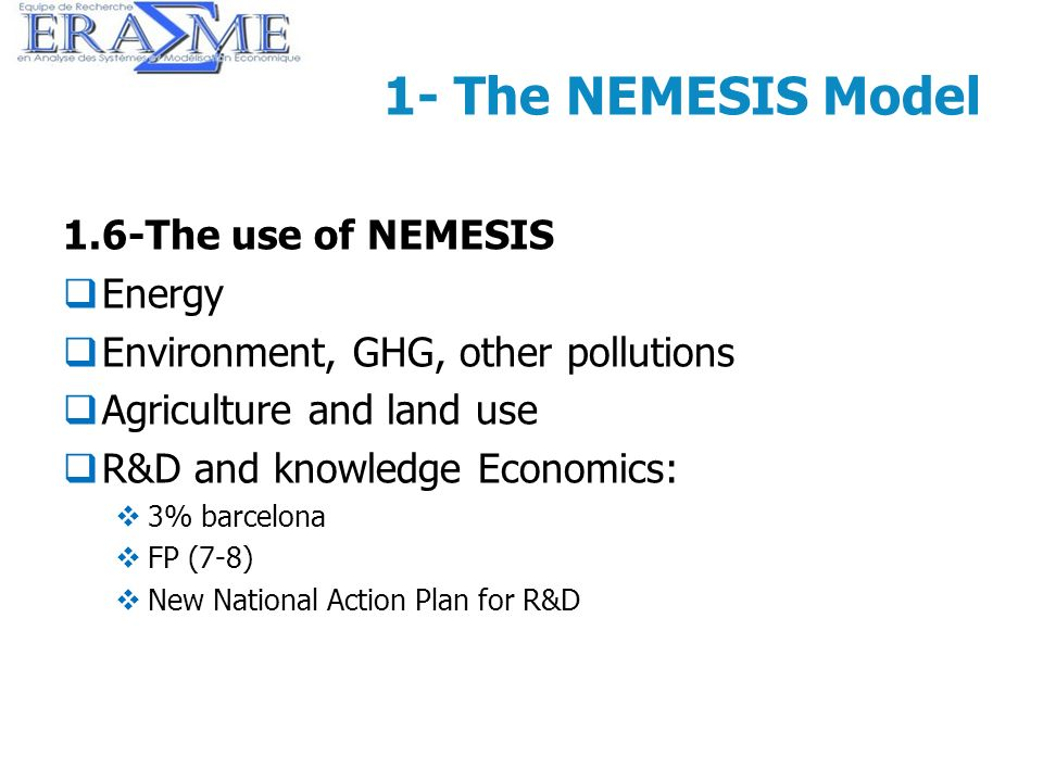 16 1- The NEMESIS Model 1.6-The use of NEMESIS Energy Environment, GHG, other pollutions Agriculture and land use R&D and knowledge Economics: 3% barc