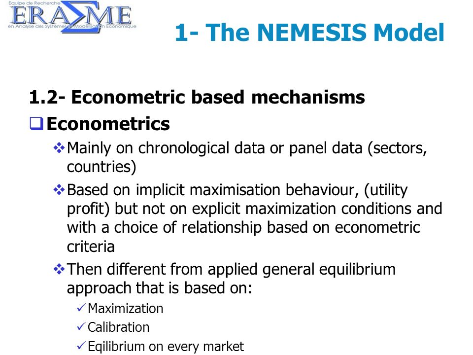 7 1- The NEMESIS Model 1.2- Econometric based mechanisms Econometrics Mainly on chronological data or panel data (sectors, countries) Based on implici