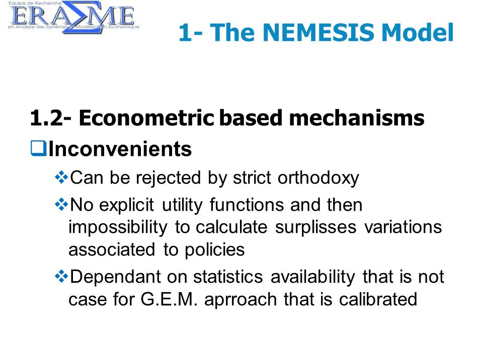 9 1- The NEMESIS Model 1.2- Econometric based mechanisms Inconvenients Can be rejected by strict orthodoxy No explicit utility functions and then impo