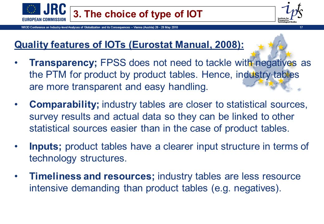 17WIOD Conference on Industry-level Analyses of Globalization and its Consequences – Vienna (Austria) 26 - 28 May 2010 Quality features of IOTs (Eurostat Manual, 2008): Transparency; FPSS does not need to tackle with negatives as the PTM for product by product tables.