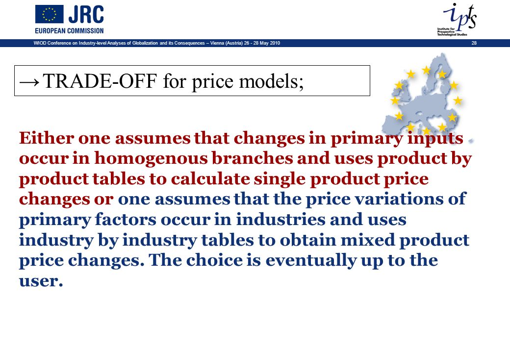 28WIOD Conference on Industry-level Analyses of Globalization and its Consequences – Vienna (Austria) 26 - 28 May 2010 TRADE-OFF for price models; Either one assumes that changes in primary inputs occur in homogenous branches and uses product by product tables to calculate single product price changes or one assumes that the price variations of primary factors occur in industries and uses industry by industry tables to obtain mixed product price changes.