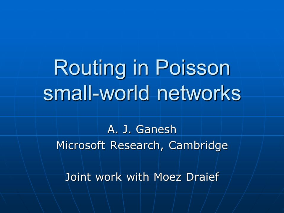 Routing in Poisson small-world networks A. J. Ganesh Microsoft Research, Cambridge Joint work with Moez Draief