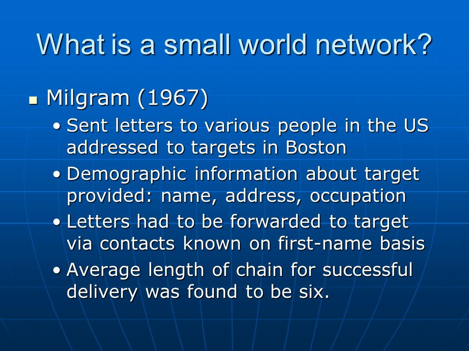 What is a small world network? Milgram (1967) Milgram (1967) Sent letters to various people in the US addressed to targets in BostonSent letters to va