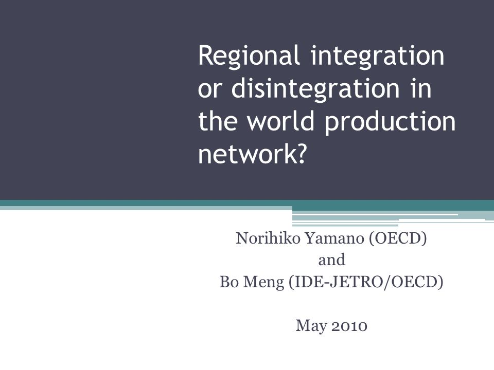 Regional integration or disintegration in the world production network? Norihiko Yamano (OECD) and Bo Meng (IDE-JETRO/OECD) May 2010