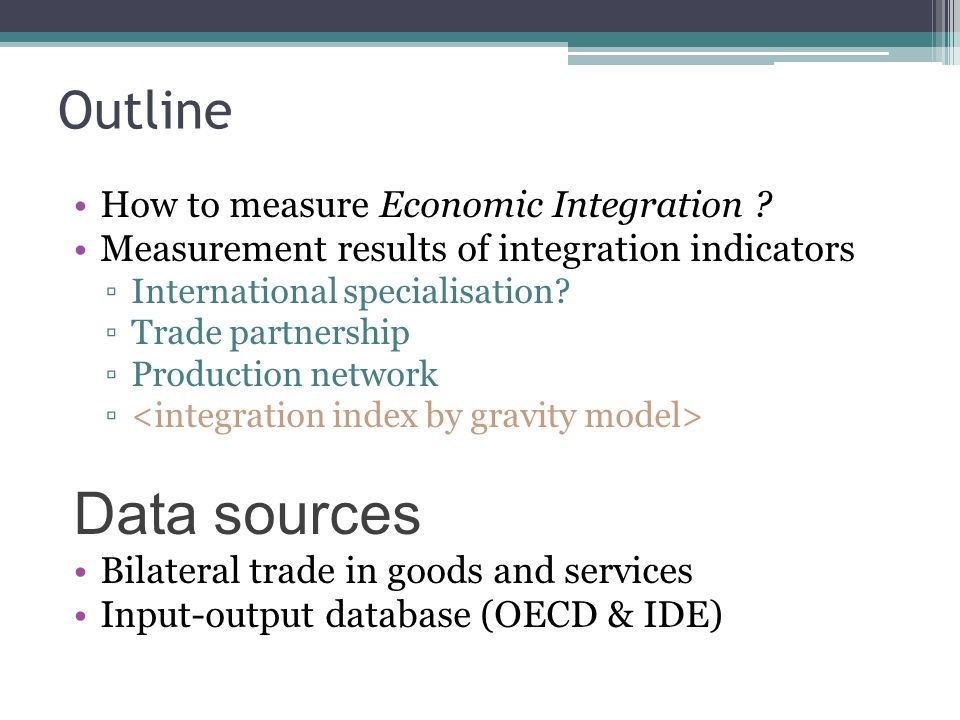 Outline How to measure Economic Integration ? Measurement results of integration indicators International specialisation? Trade partnership Production