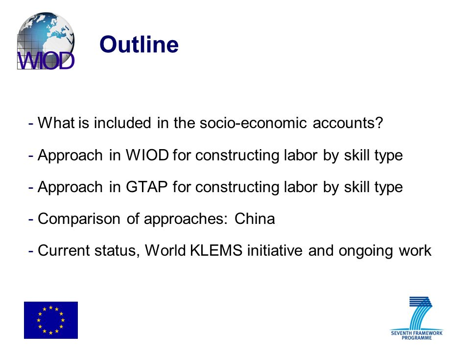 Outline -What is included in the socio-economic accounts? -Approach in WIOD for constructing labor by skill type -Approach in GTAP for constructing la