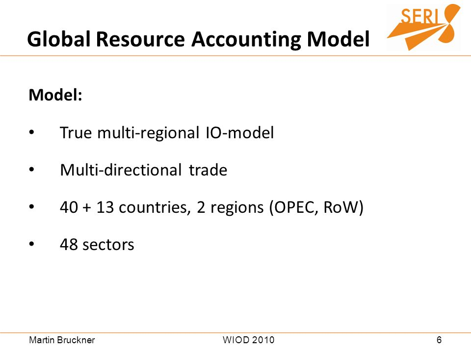 6WIOD 2010Martin Bruckner Model: True multi-regional IO-model Multi-directional trade 40 + 13 countries, 2 regions (OPEC, RoW) 48 sectors Global Resource Accounting Model