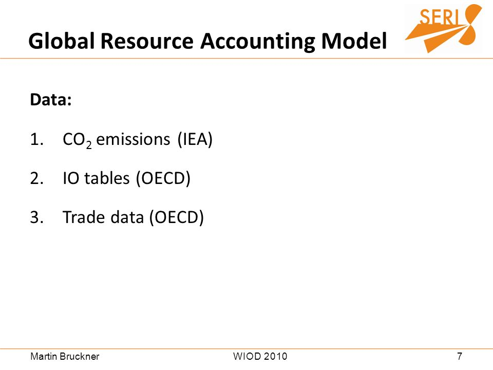 7WIOD 2010Martin Bruckner Data: 1.CO 2 emissions (IEA) 2.IO tables (OECD) 3.Trade data (OECD) Global Resource Accounting Model