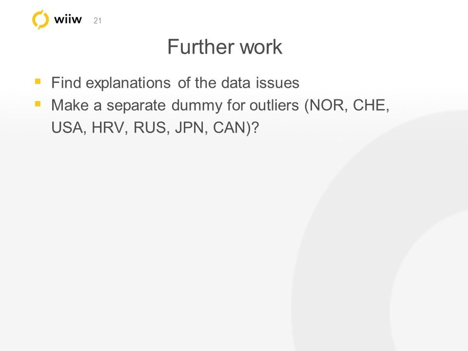 21 Further work Find explanations of the data issues Make a separate dummy for outliers (NOR, CHE, USA, HRV, RUS, JPN, CAN)