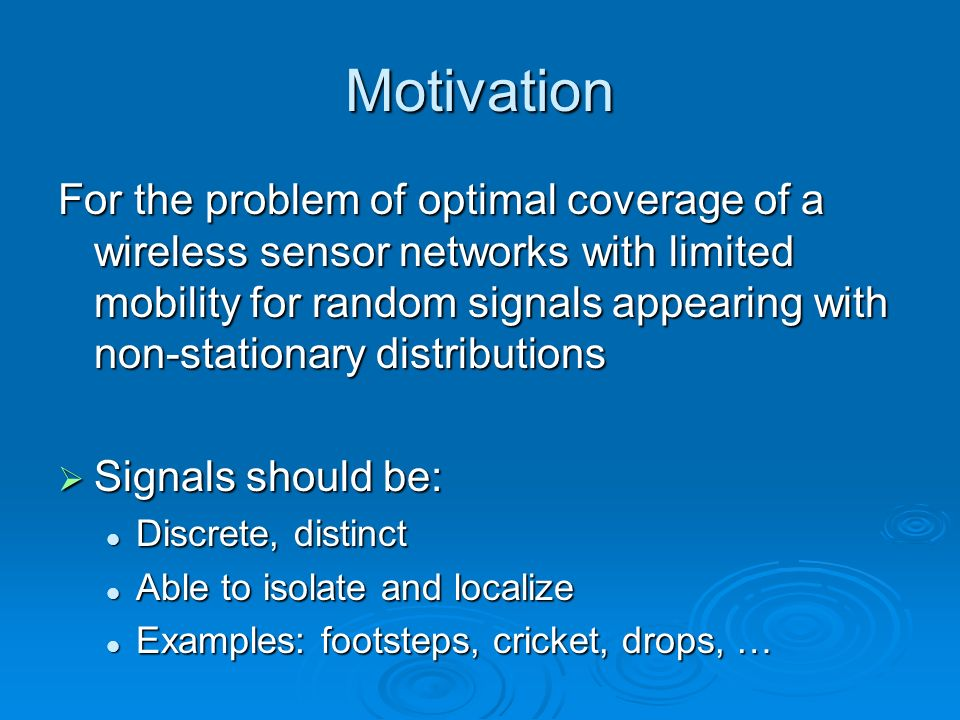 Motivation For the problem of optimal coverage of a wireless sensor networks with limited mobility for random signals appearing with non-stationary distributions Signals should be: Signals should be: Discrete, distinct Discrete, distinct Able to isolate and localize Able to isolate and localize Examples: footsteps, cricket, drops, … Examples: footsteps, cricket, drops, …