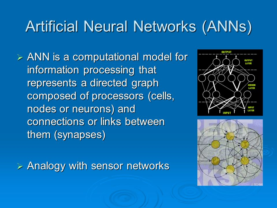 Artificial Neural Networks (ANNs) ANN is a computational model for information processing that represents a directed graph composed of processors (cells, nodes or neurons) and connections or links between them (synapses) ANN is a computational model for information processing that represents a directed graph composed of processors (cells, nodes or neurons) and connections or links between them (synapses) Analogy with sensor networks Analogy with sensor networks