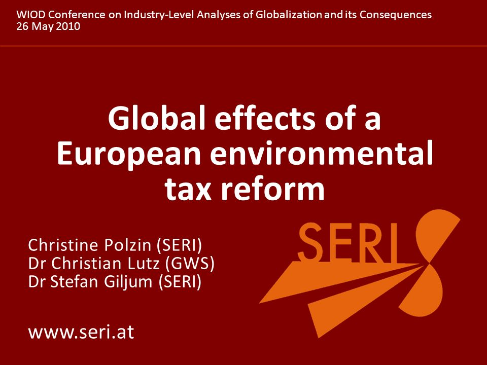 www.seri.at Global effects of a European environmental tax reform WIOD Conference on Industry-Level Analyses of Globalization and its Consequences 26 May 2010 Christine Polzin (SERI) Dr Christian Lutz (GWS) Dr Stefan Giljum (SERI)