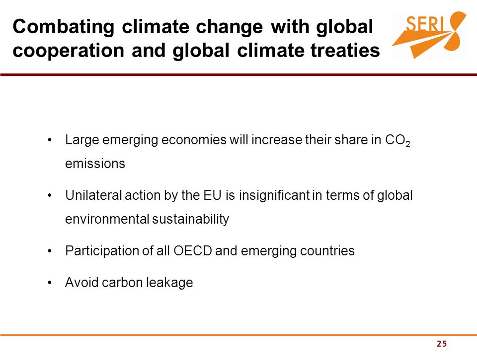 25 Combating climate change with global cooperation and global climate treaties Large emerging economies will increase their share in CO 2 emissions Unilateral action by the EU is insignificant in terms of global environmental sustainability Participation of all OECD and emerging countries Avoid carbon leakage