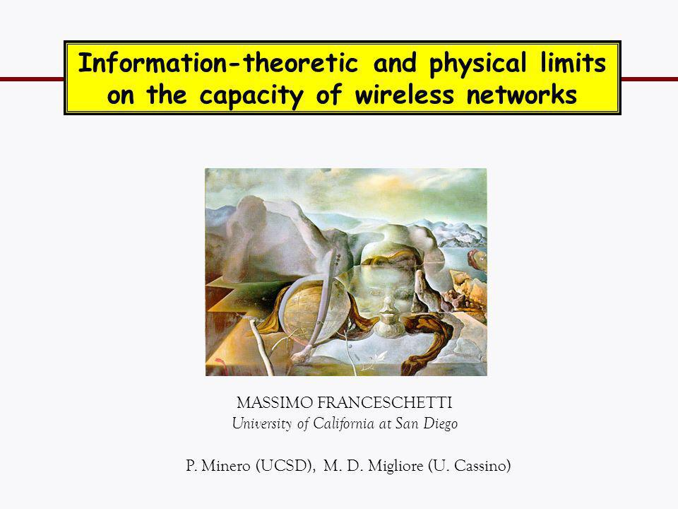 MASSIMO FRANCESCHETTI University of California at San Diego Information-theoretic and physical limits on the capacity of wireless networks TexPoint fo