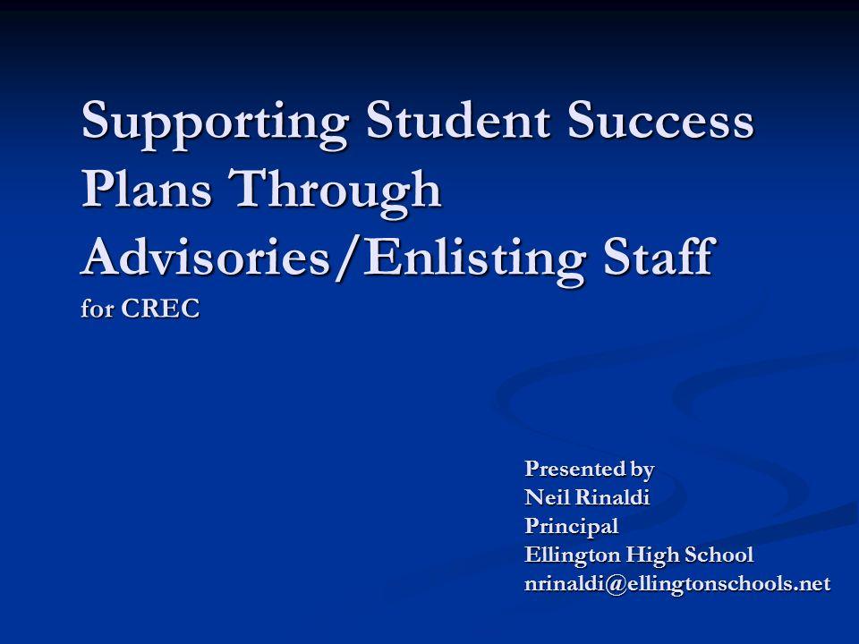 Supporting Student Success Plans Through Advisories/Enlisting Staff for CREC Presented by Neil Rinaldi Principal Ellington High School nrinaldi@ellingtonschools.net