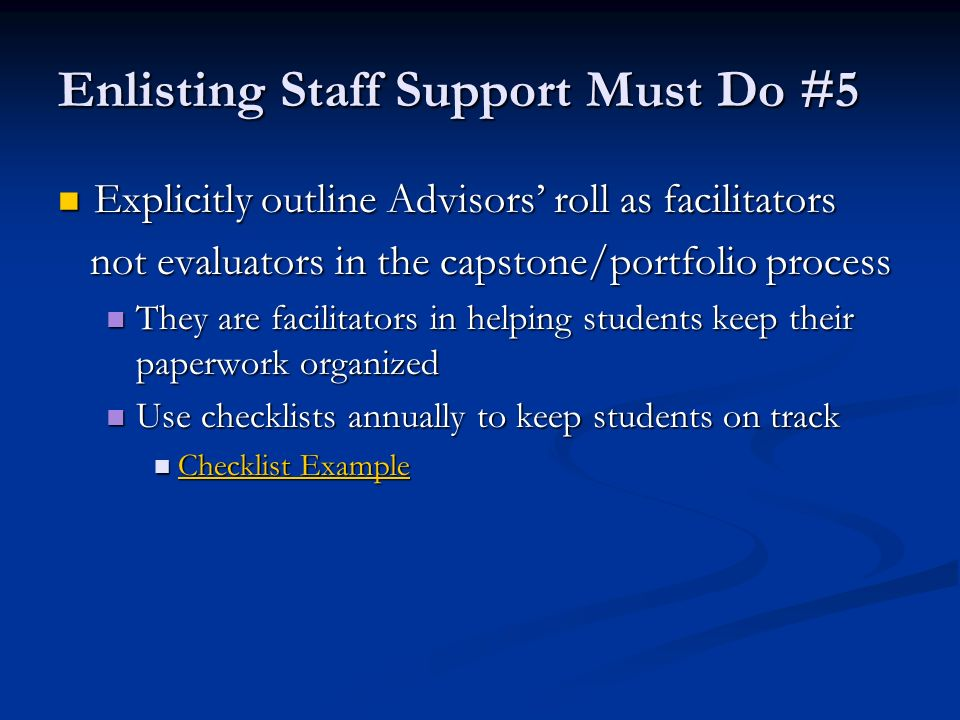 Enlisting Staff Support Must Do #5 Explicitly outline Advisors roll as facilitators Explicitly outline Advisors roll as facilitators not evaluators in the capstone/portfolio process not evaluators in the capstone/portfolio process They are facilitators in helping students keep their paperwork organized They are facilitators in helping students keep their paperwork organized Use checklists annually to keep students on track Use checklists annually to keep students on track Checklist Example Checklist Example Checklist Example Checklist Example