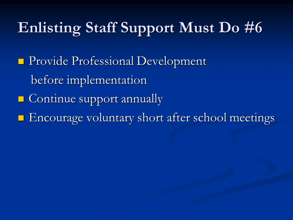 Enlisting Staff Support Must Do #6 Provide Professional Development Provide Professional Development before implementation before implementation Continue support annually Continue support annually Encourage voluntary short after school meetings Encourage voluntary short after school meetings