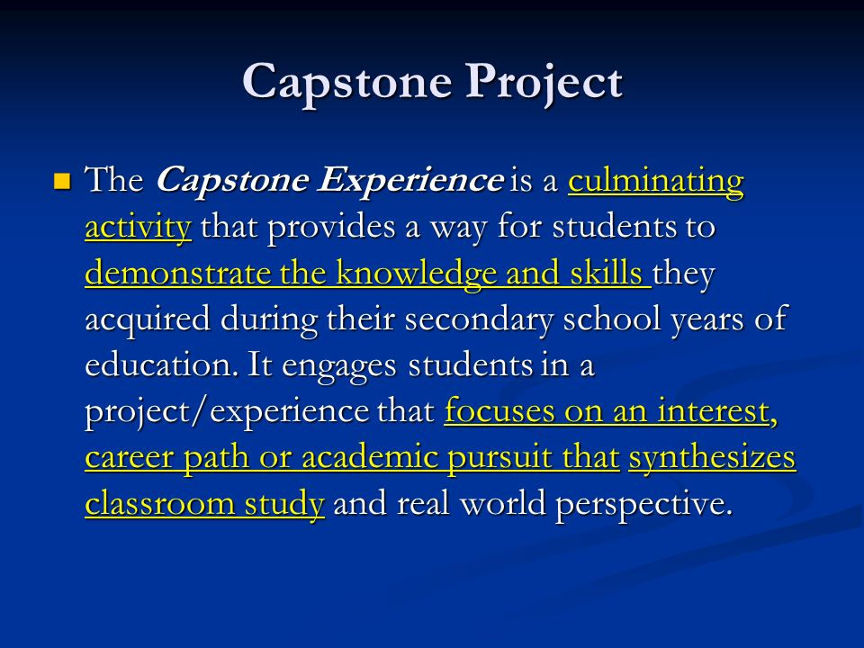 Capstone Project The Capstone Experience is a culminating activity that provides a way for students to demonstrate the knowledge and skills they acquired during their secondary school years of education.