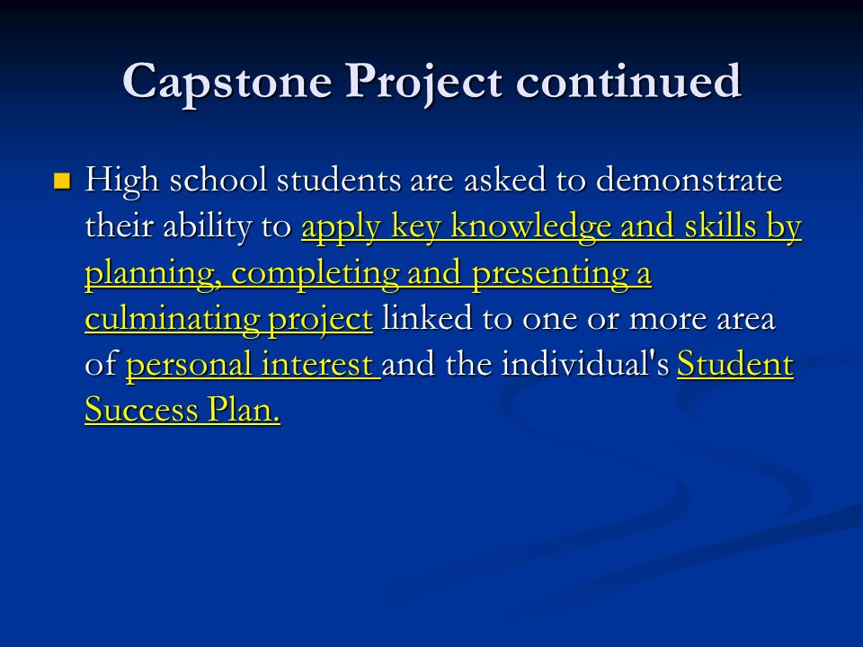 Capstone Project continued High school students are asked to demonstrate their ability to apply key knowledge and skills by planning, completing and presenting a culminating project linked to one or more area of personal interest and the individual s Student Success Plan.