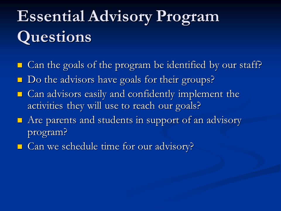 Essential Advisory Program Questions Can the goals of the program be identified by our staff? Can the goals of the program be identified by our staff?