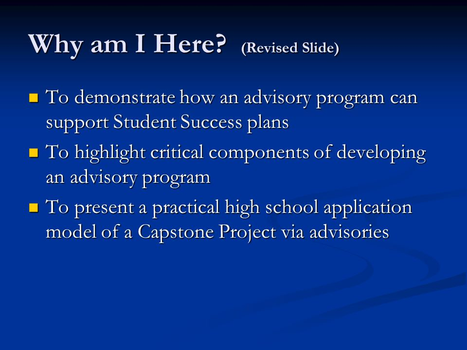 Why am I Here? (Revised Slide) To demonstrate how an advisory program can support Student Success plans To demonstrate how an advisory program can sup