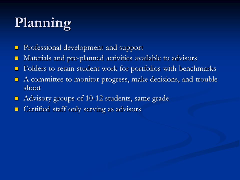 Planning Professional development and support Professional development and support Materials and pre-planned activities available to advisors Materials and pre-planned activities available to advisors Folders to retain student work for portfolios with benchmarks Folders to retain student work for portfolios with benchmarks A committee to monitor progress, make decisions, and trouble shoot A committee to monitor progress, make decisions, and trouble shoot Advisory groups of 10-12 students, same grade Advisory groups of 10-12 students, same grade Certified staff only serving as advisors Certified staff only serving as advisors
