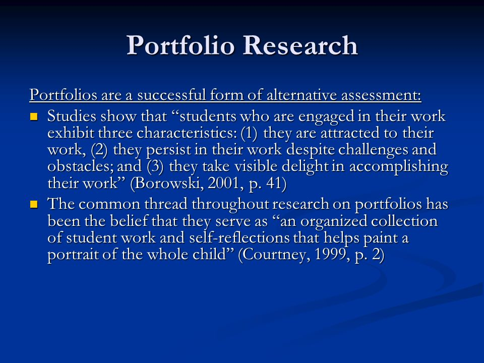 Portfolio Research The Bellevue Portfolio Project in Washington stated that the definitions and structures of portfolios vary, but in general, all embrace three major concepts: the alignment of curriculum, instruction, and assessment; student engagement in their own learning and evaluation; and student growth over time (Valencia, 1994, p.