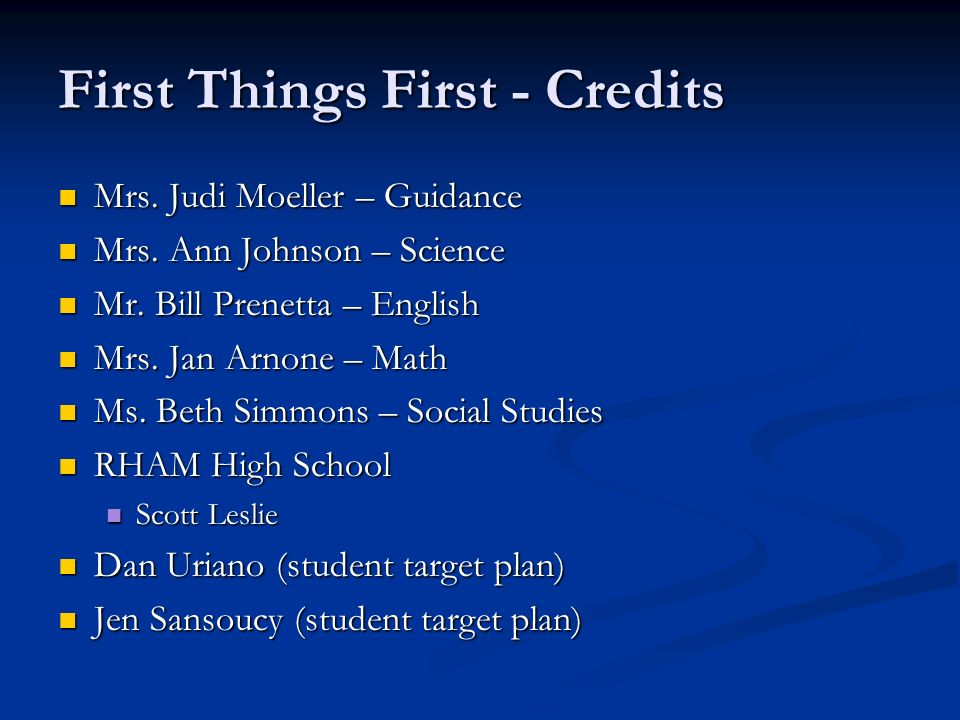 First Things First - Credits Mrs. Judi Moeller – Guidance Mrs. Judi Moeller – Guidance Mrs. Ann Johnson – Science Mrs. Ann Johnson – Science Mr. Bill