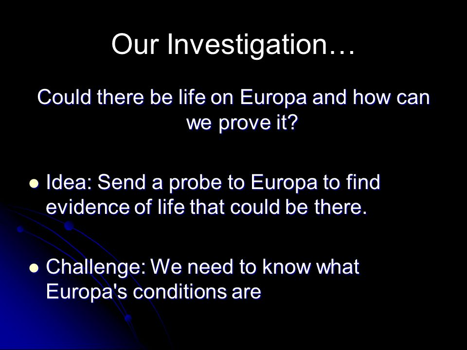 Our Investigation… Could there be life on Europa and how can we prove it? Idea: Send a probe to Europa to find evidence of life that could be there. I