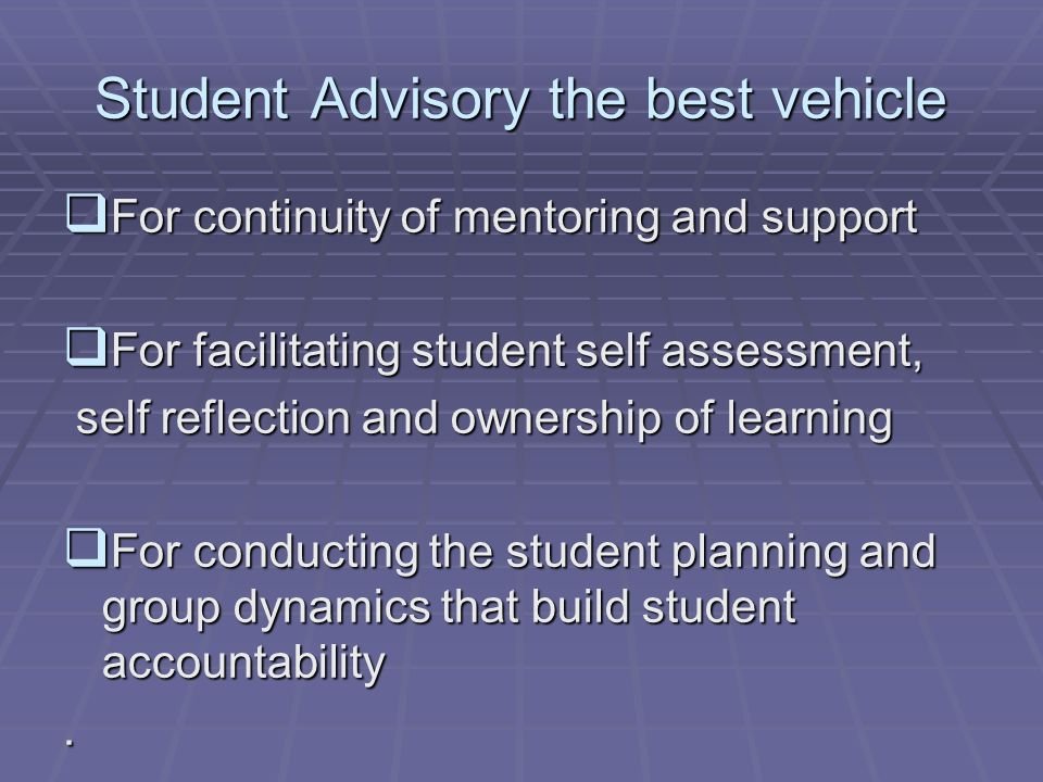 Student Advisory the best vehicle For continuity of mentoring and support For continuity of mentoring and support For facilitating student self assessment, For facilitating student self assessment, self reflection and ownership of learning self reflection and ownership of learning For conducting the student planning and group dynamics that build student accountability For conducting the student planning and group dynamics that build student accountability.