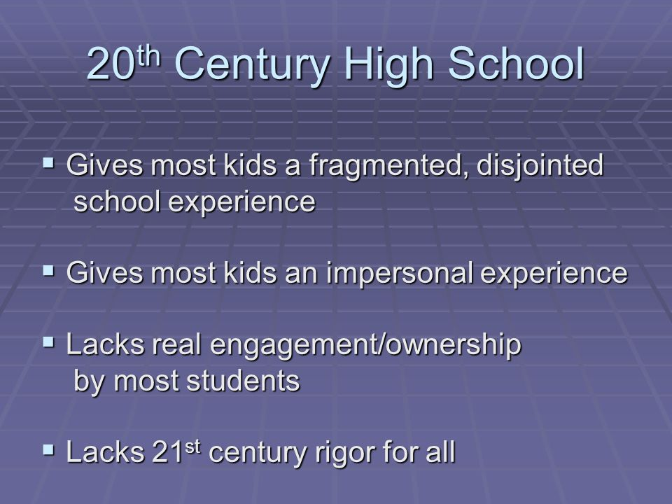 20 th Century High School Gives most kids a fragmented, disjointed Gives most kids a fragmented, disjointed school experience school experience Gives most kids an impersonal experience Gives most kids an impersonal experience Lacks real engagement/ownership Lacks real engagement/ownership by most students by most students Lacks 21 st century rigor for all Lacks 21 st century rigor for all