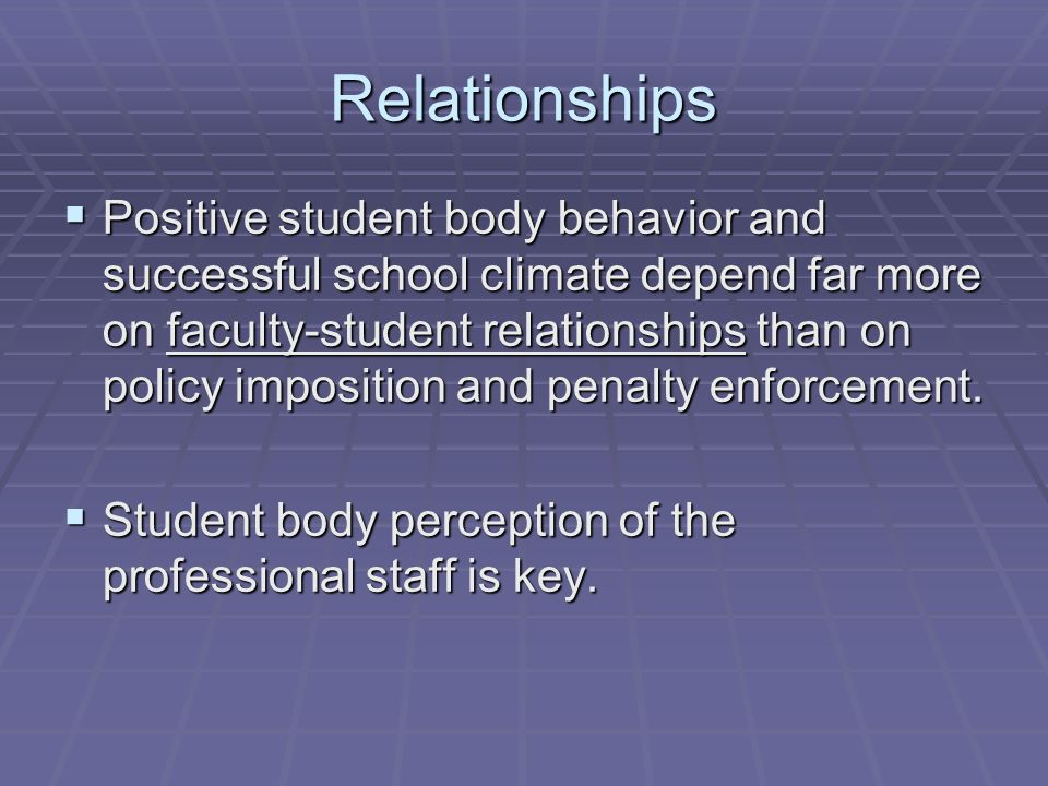 Relationships Positive student body behavior and successful school climate depend far more on faculty-student relationships than on policy imposition and penalty enforcement.