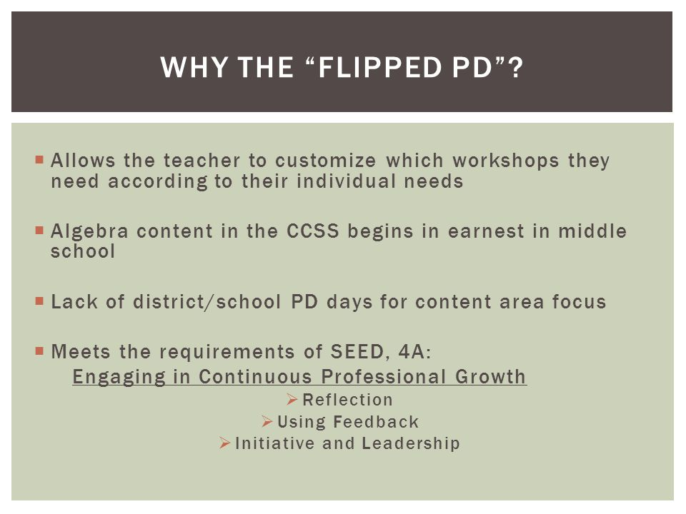 Allows the teacher to customize which workshops they need according to their individual needs Algebra content in the CCSS begins in earnest in middle school Lack of district/school PD days for content area focus Meets the requirements of SEED, 4A: Engaging in Continuous Professional Growth Reflection Using Feedback Initiative and Leadership WHY THE FLIPPED PD