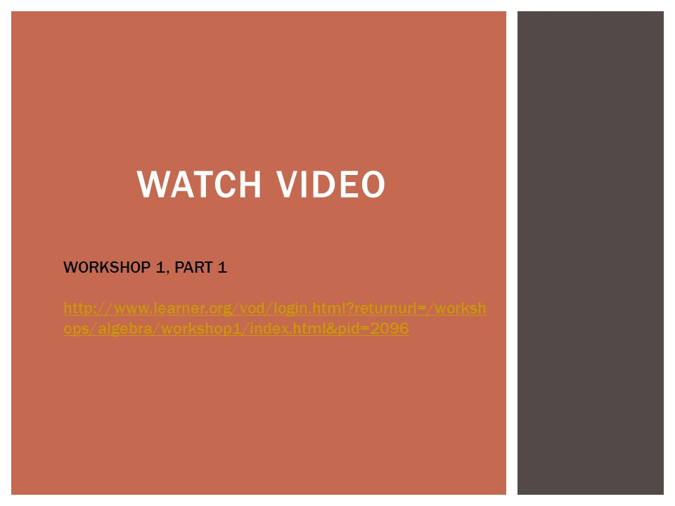WATCH VIDEO WORKSHOP 1, PART 1 http://www.learner.org/vod/login.html returnurl=/worksh ops/algebra/workshop1/index.html&pid=2096