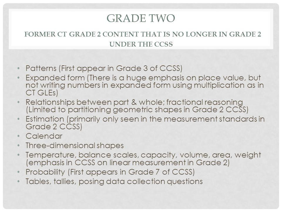 GRADE TWO FORMER CT GRADE 2 CONTENT THAT IS NO LONGER IN GRADE 2 UNDER THE CCSS Patterns (First appear in Grade 3 of CCSS) Expanded form (There is a huge emphasis on place value, but not writing numbers in expanded form using multiplication as in CT GLEs) Relationships between part & whole; fractional reasoning (Limited to partitioning geometric shapes in Grade 2 CCSS) Estimation (primarily only seen in the measurement standards in Grade 2 CCSS) Calendar Three-dimensional shapes Temperature, balance scales, capacity, volume, area, weight (emphasis in CCSS on linear measurement in Grade 2) Probability (First appears in Grade 7 of CCSS) Tables, tallies, posing data collection questions